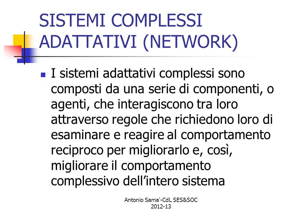 SISTEMI COMPLESSI ADATTATIVI (NETWORK) I sistemi adattativi complessi sono composti da una serie di componenti, o agenti, che interagiscono tra loro attraverso regole che richiedono loro di esaminare e reagire al comportamento reciproco per migliorarlo e, così, migliorare il comportamento complessivo dell'intero sistema Antonio Sama -CdL SES&SOC 2012-13