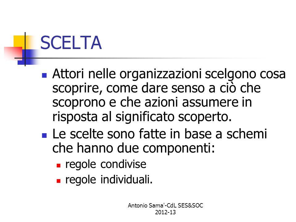 Antonio Sama -CdL SES&SOC 2012-13 SCELTA Attori nelle organizzazioni scelgono cosa scoprire, come dare senso a ciò che scoprono e che azioni assumere in risposta al significato scoperto.