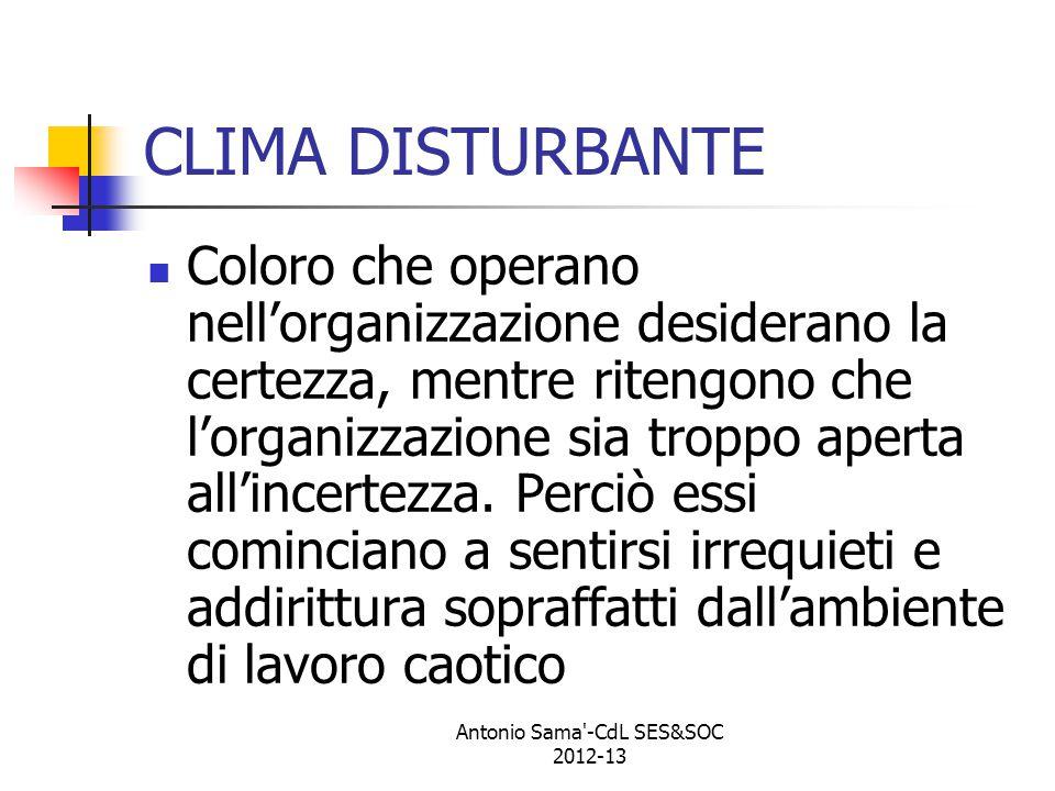 Antonio Sama -CdL SES&SOC 2012-13 CLIMA DISTURBANTE Coloro che operano nell'organizzazione desiderano la certezza, mentre ritengono che l'organizzazione sia troppo aperta all'incertezza.