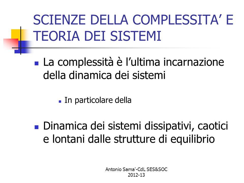 SCIENZE DELLA COMPLESSITA' E TEORIA DEI SISTEMI La complessità è l'ultima incarnazione della dinamica dei sistemi In particolare della Dinamica dei sistemi dissipativi, caotici e lontani dalle strutture di equilibrio Antonio Sama -CdL SES&SOC 2012-13