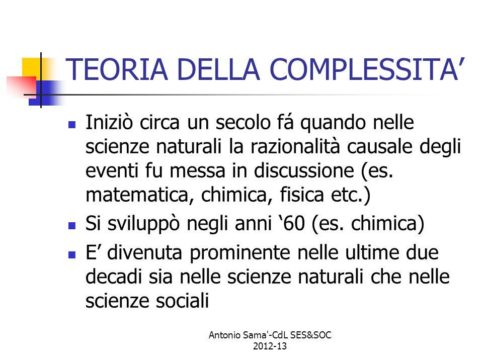 ALCUNE TEORIE DELLA COMPLESSITA' La teoria matematica del caos Le strutture dissipative I sistemi adattativi complessi Antonio Sama -CdL SES&SOC 2012-13
