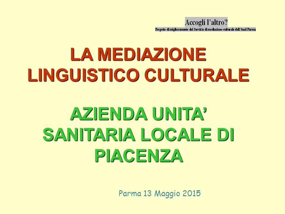Parma 13 Maggio 2015 LA MEDIAZIONE LINGUISTICO CULTURALE AZIENDA UNITA' SANITARIA LOCALE DI PIACENZA