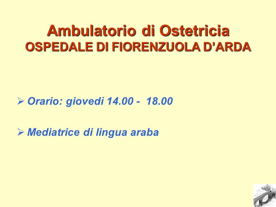 Ambulatorio di Ostetricia OSPEDALE DI FIORENZUOLA D'ARDA  Orario: giovedì 14.00 - 18.00  Mediatrice di lingua araba