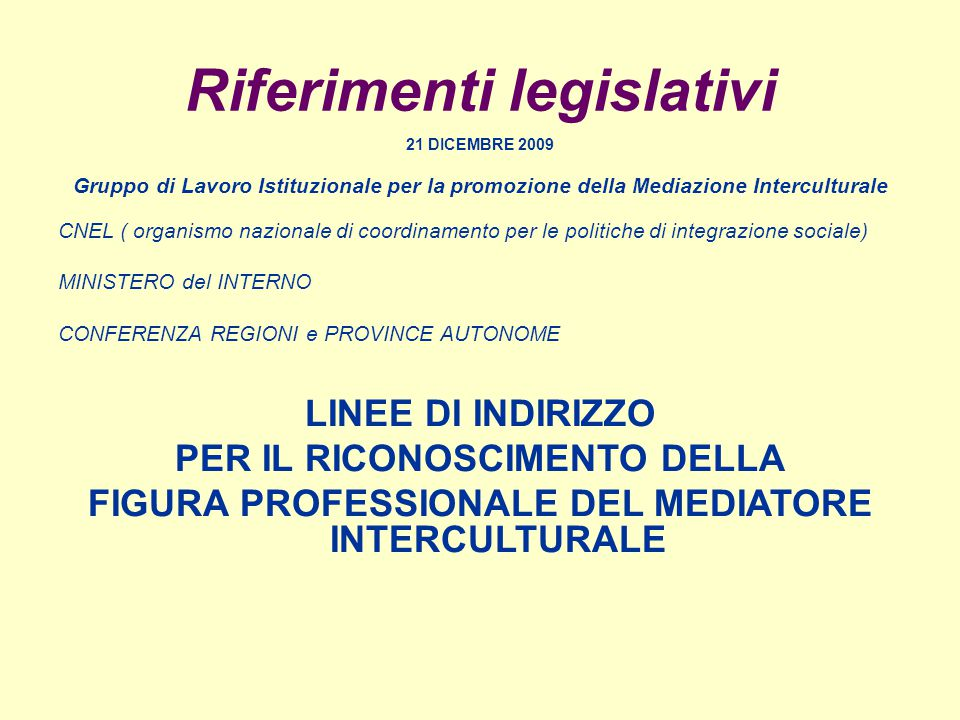 Riferimenti legislativi 21 DICEMBRE 2009 Gruppo di Lavoro Istituzionale per la promozione della Mediazione Interculturale CNEL ( organismo nazionale di coordinamento per le politiche di integrazione sociale) MINISTERO del INTERNO CONFERENZA REGIONI e PROVINCE AUTONOME LINEE DI INDIRIZZO PER IL RICONOSCIMENTO DELLA FIGURA PROFESSIONALE DEL MEDIATORE INTERCULTURALE