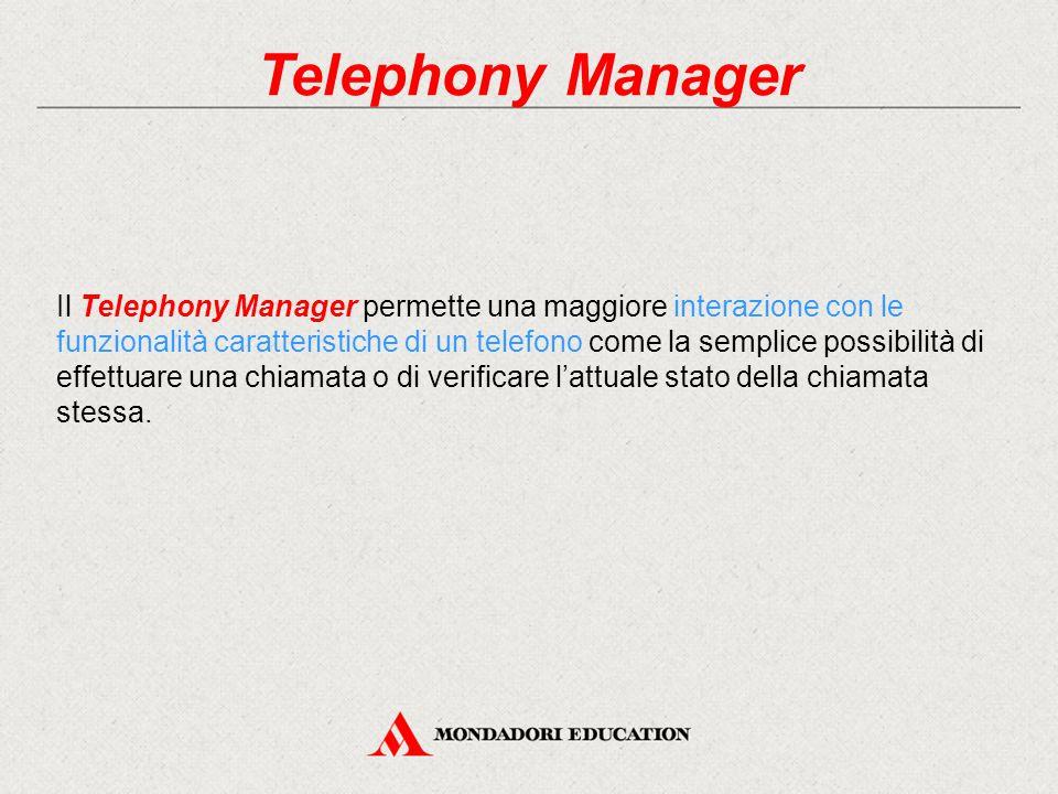 Telephony Manager Il Telephony Manager permette una maggiore interazione con le funzionalità caratteristiche di un telefono come la semplice possibilità di effettuare una chiamata o di verificare l'attuale stato della chiamata stessa.