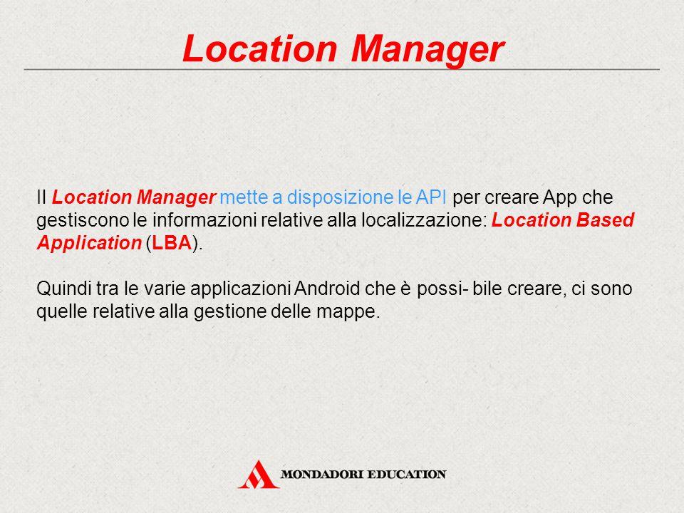 Location Manager Il Location Manager mette a disposizione le API per creare App che gestiscono le informazioni relative alla localizzazione: Location Based Application (LBA).