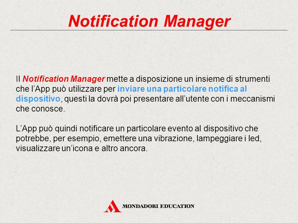 Notification Manager Il Notification Manager mette a disposizione un insieme di strumenti che l'App può utilizzare per inviare una particolare notifica al dispositivo, questi la dovrà poi presentare all'utente con i meccanismi che conosce.