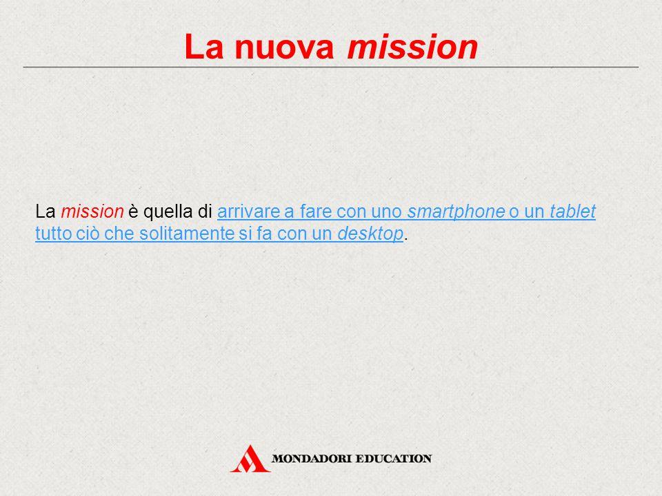 La nuova mission La mission è quella di arrivare a fare con uno smartphone o un tablet tutto ciò che solitamente si fa con un desktop.