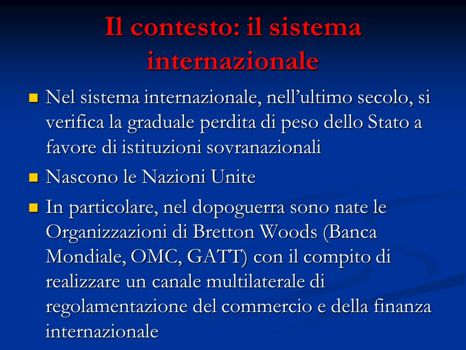 Il contesto: il sistema internazionale Nel sistema internazionale, nell'ultimo secolo, si verifica la graduale perdita di peso dello Stato a favore di istituzioni sovranazionali Nel sistema internazionale, nell'ultimo secolo, si verifica la graduale perdita di peso dello Stato a favore di istituzioni sovranazionali Nascono le Nazioni Unite Nascono le Nazioni Unite In particolare, nel dopoguerra sono nate le Organizzazioni di Bretton Woods (Banca Mondiale, OMC, GATT) con il compito di realizzare un canale multilaterale di regolamentazione del commercio e della finanza internazionale In particolare, nel dopoguerra sono nate le Organizzazioni di Bretton Woods (Banca Mondiale, OMC, GATT) con il compito di realizzare un canale multilaterale di regolamentazione del commercio e della finanza internazionale