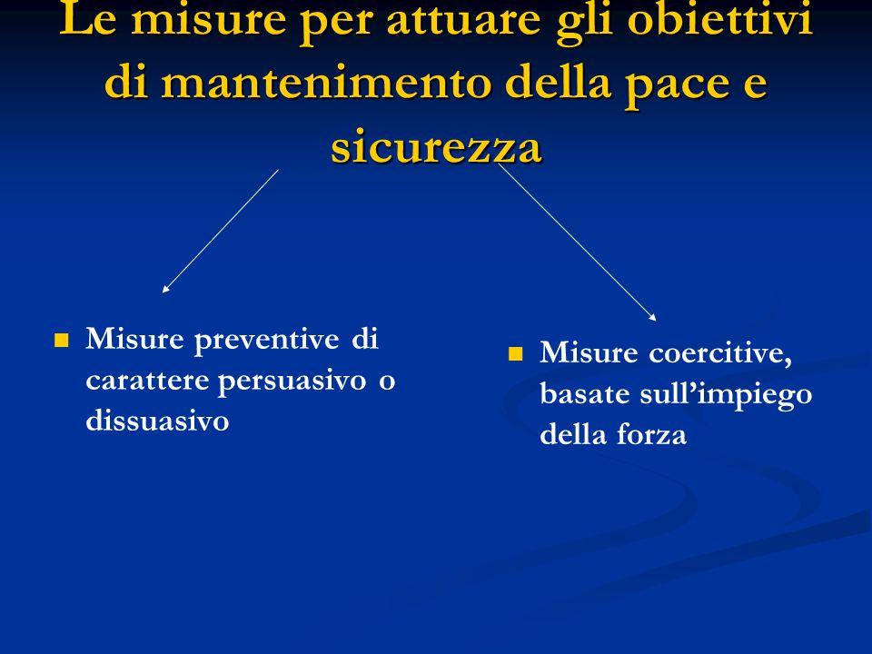 Le misure per attuare gli obiettivi di mantenimento della pace e sicurezza Misure preventive di carattere persuasivo o dissuasivo Misure coercitive, b