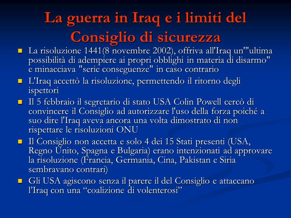 La guerra in Iraq e i limiti del Consiglio di sicurezza La risoluzione 1441(8 novembre 2002), offriva all Iraq un ultima possibilità di adempiere ai propri obblighi in materia di disarmo e minacciava serie conseguenze in caso contrario La risoluzione 1441(8 novembre 2002), offriva all Iraq un ultima possibilità di adempiere ai propri obblighi in materia di disarmo e minacciava serie conseguenze in caso contrario L Iraq accettò la risoluzione, permettendo il ritorno degli ispettori L Iraq accettò la risoluzione, permettendo il ritorno degli ispettori Il 5 febbraio il segretario di stato USA Colin Powell cercò di convincere il Consiglio ad autorizzare l uso della forza poiché a suo dire l Iraq aveva ancora una volta dimostrato di non rispettare le risoluzioni ONU Il 5 febbraio il segretario di stato USA Colin Powell cercò di convincere il Consiglio ad autorizzare l uso della forza poiché a suo dire l Iraq aveva ancora una volta dimostrato di non rispettare le risoluzioni ONU Il Consiglio non accetta e solo 4 dei 15 Stati presenti (USA, Regno Unito, Spagna e Bulgaria) erano intenzionati ad approvare la risoluzione (Francia, Germania, Cina, Pakistan e Siria sembravano contrari) Il Consiglio non accetta e solo 4 dei 15 Stati presenti (USA, Regno Unito, Spagna e Bulgaria) erano intenzionati ad approvare la risoluzione (Francia, Germania, Cina, Pakistan e Siria sembravano contrari) Gli USA agiscono senza il parere il del Consiglio e attaccano l'Iraq con una coalizione di volenterosi Gli USA agiscono senza il parere il del Consiglio e attaccano l'Iraq con una coalizione di volenterosi