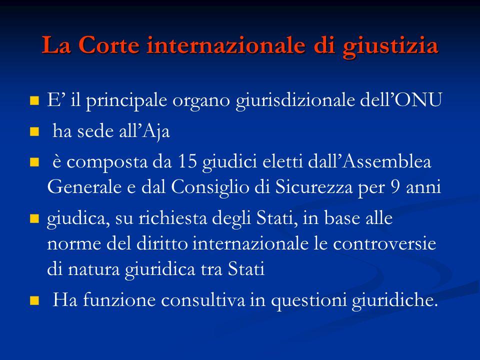 La Corte internazionale di giustizia E' il principale organo giurisdizionale dell'ONU ha sede all'Aja è composta da 15 giudici eletti dall'Assemblea G