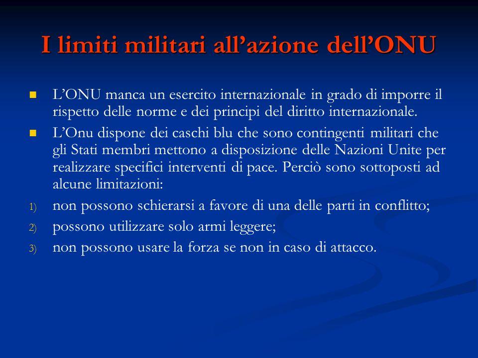 I limiti militari all'azione dell'ONU L'ONU manca un esercito internazionale in grado di imporre il rispetto delle norme e dei principi del diritto in
