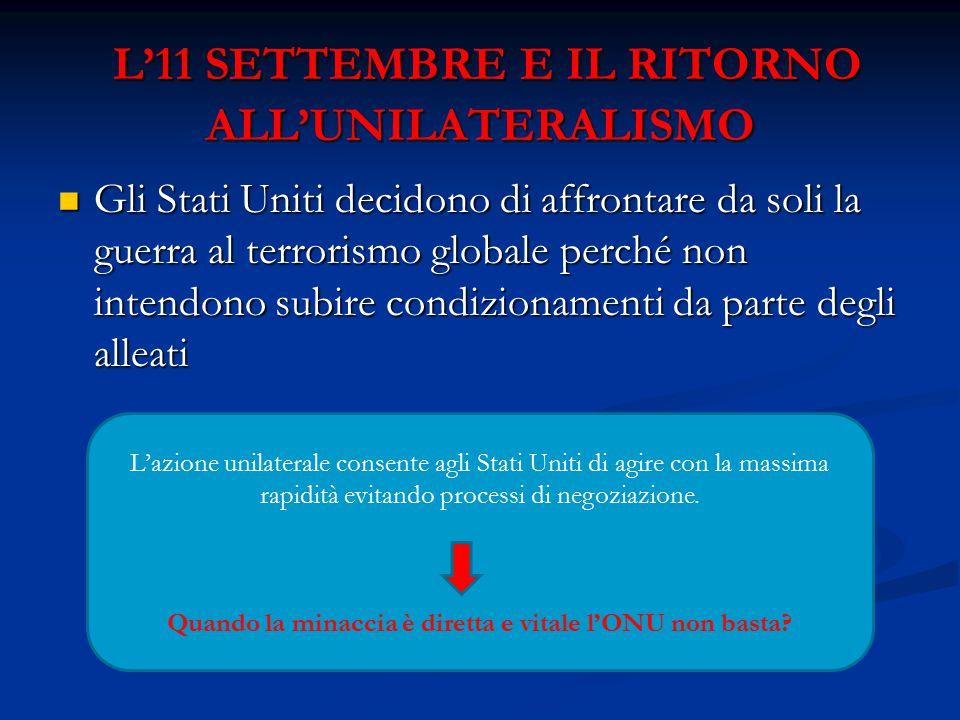 L'11 SETTEMBRE E IL RITORNO ALL'UNILATERALISMO L'11 SETTEMBRE E IL RITORNO ALL'UNILATERALISMO Gli Stati Uniti decidono di affrontare da soli la guerra