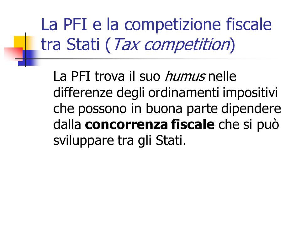 La PFI e la competizione fiscale tra Stati (Tax competition) La PFI trova il suo humus nelle differenze degli ordinamenti impositivi che possono in bu