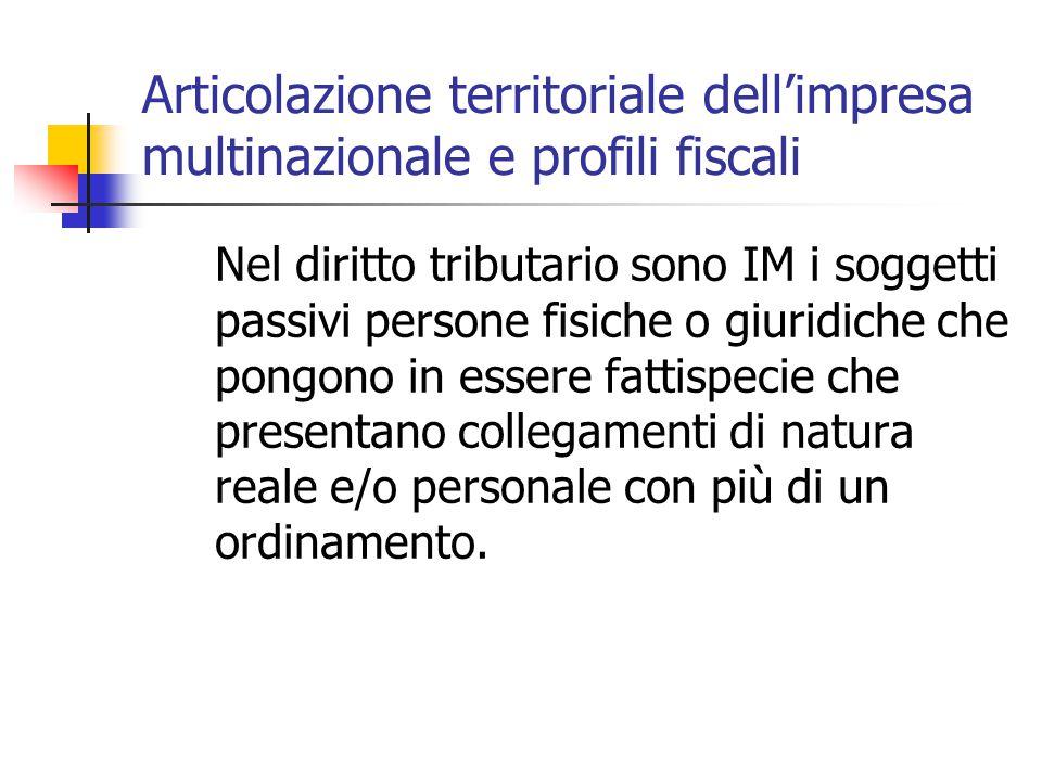 Articolazione territoriale dell'impresa multinazionale e profili fiscali Nel diritto tributario sono IM i soggetti passivi persone fisiche o giuridich