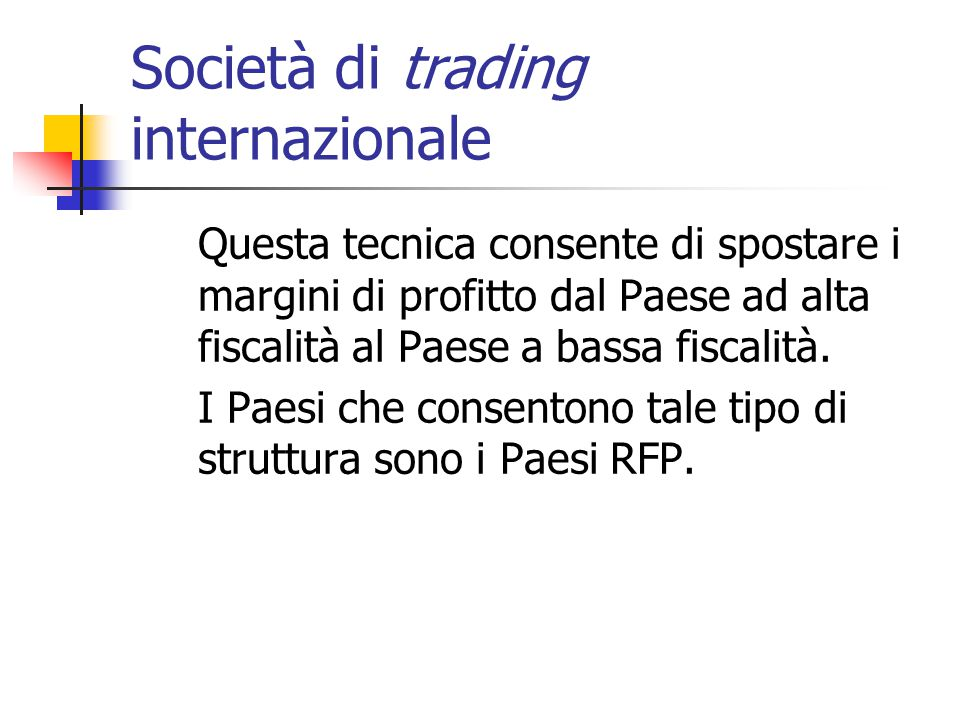 Società di trading internazionale Questa tecnica consente di spostare i margini di profitto dal Paese ad alta fiscalità al Paese a bassa fiscalità. I