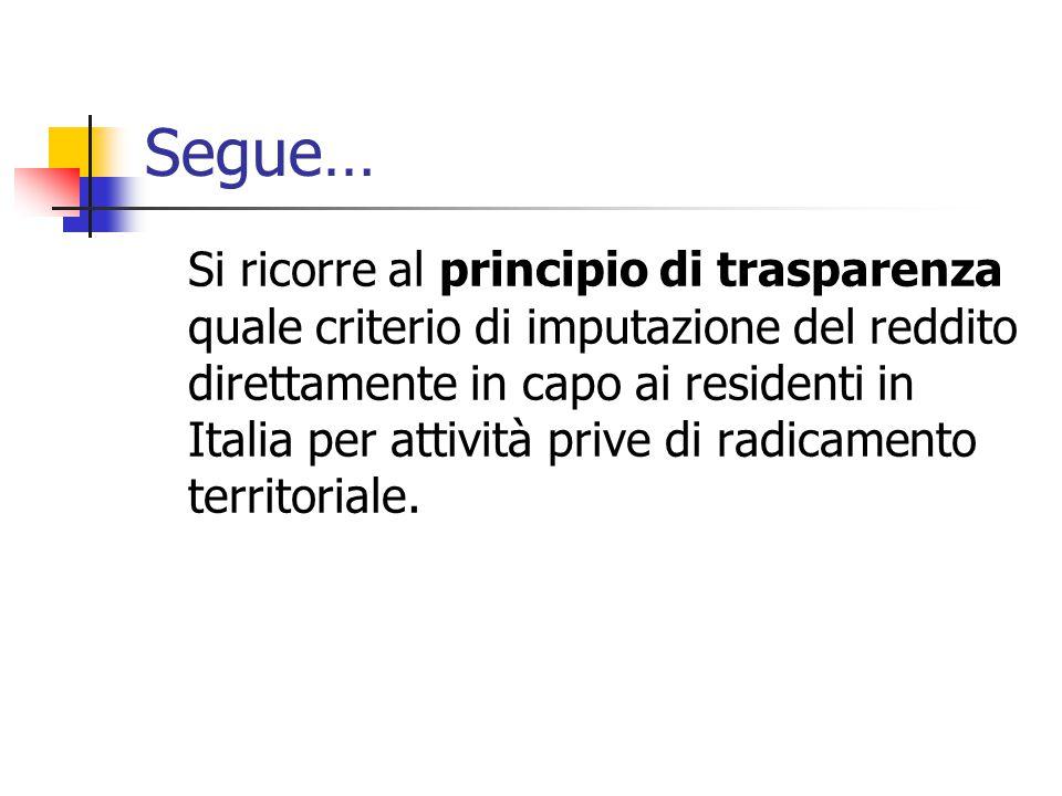 Segue… Si ricorre al principio di trasparenza quale criterio di imputazione del reddito direttamente in capo ai residenti in Italia per attività prive