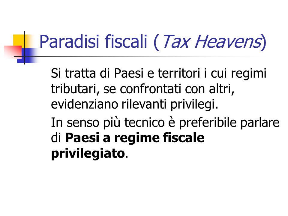 Paradisi fiscali (Tax Heavens) Si tratta di Paesi e territori i cui regimi tributari, se confrontati con altri, evidenziano rilevanti privilegi. In se