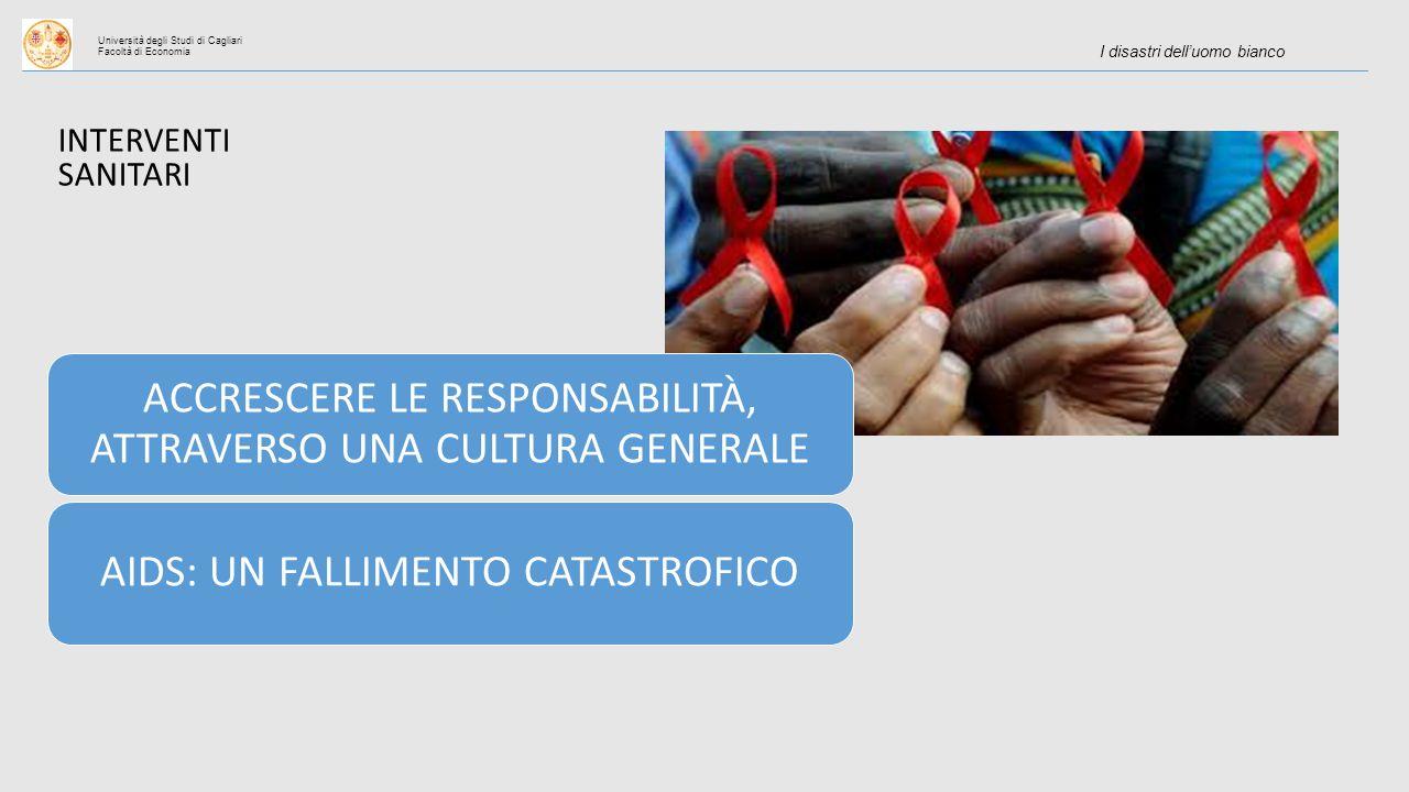 Università degli Studi di Cagliari Facoltà di Economia I disastri dell'uomo bianco ACCRESCERE LE RESPONSABILITÀ, ATTRAVERSO UNA CULTURA GENERALE AIDS: UN FALLIMENTO CATASTROFICO INTERVENTI SANITARI