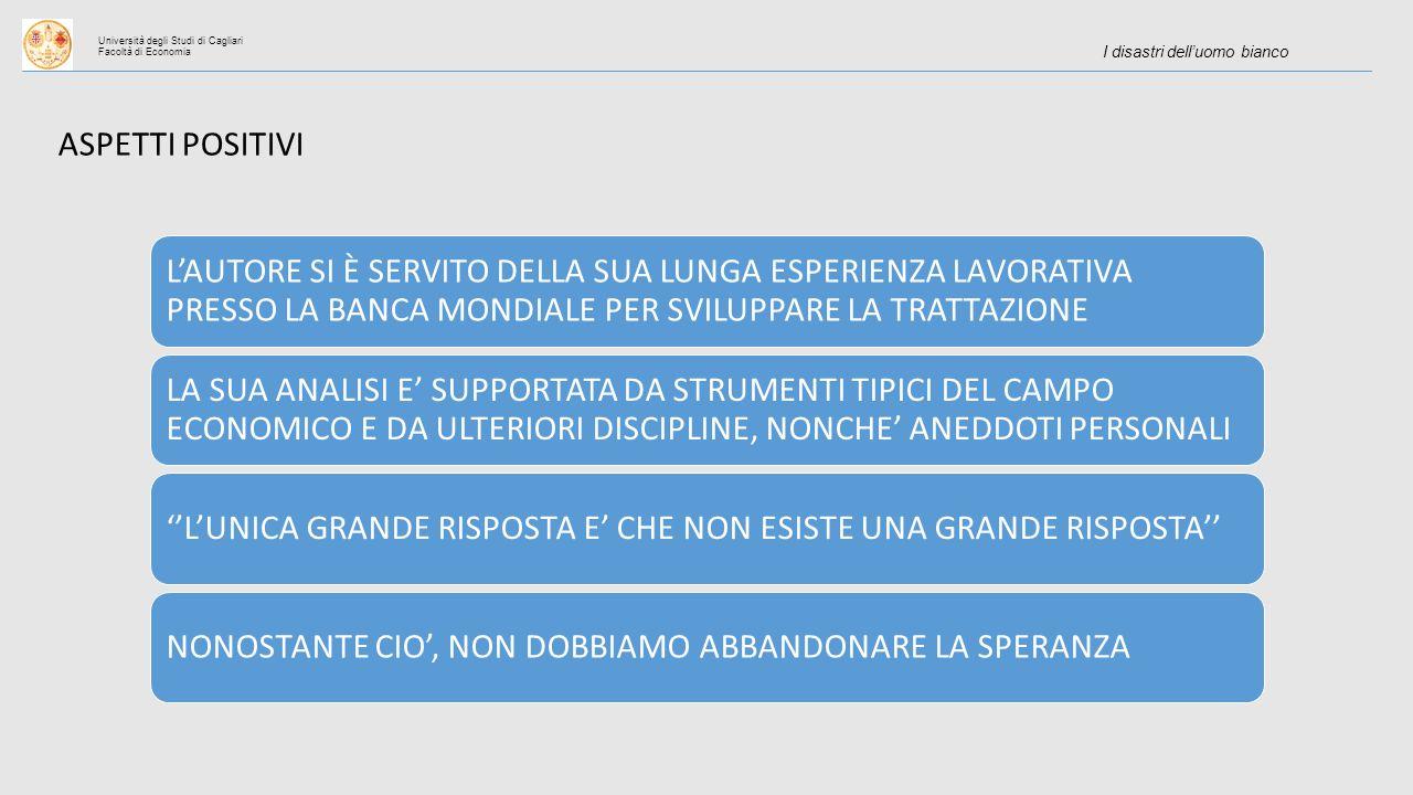 Università degli Studi di Cagliari Facoltà di Economia I disastri dell'uomo bianco ASPETTI POSITIVI L'AUTORE SI È SERVITO DELLA SUA LUNGA ESPERIENZA LAVORATIVA PRESSO LA BANCA MONDIALE PER SVILUPPARE LA TRATTAZIONE LA SUA ANALISI E' SUPPORTATA DA STRUMENTI TIPICI DEL CAMPO ECONOMICO E DA ULTERIORI DISCIPLINE, NONCHE' ANEDDOTI PERSONALI ''L'UNICA GRANDE RISPOSTA E' CHE NON ESISTE UNA GRANDE RISPOSTA''NONOSTANTE CIO', NON DOBBIAMO ABBANDONARE LA SPERANZA