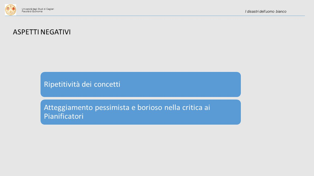 Università degli Studi di Cagliari Facoltà di Economia I disastri dell'uomo bianco ASPETTI NEGATIVI Ripetitività dei concetti Atteggiamento pessimista e borioso nella critica ai Pianificatori