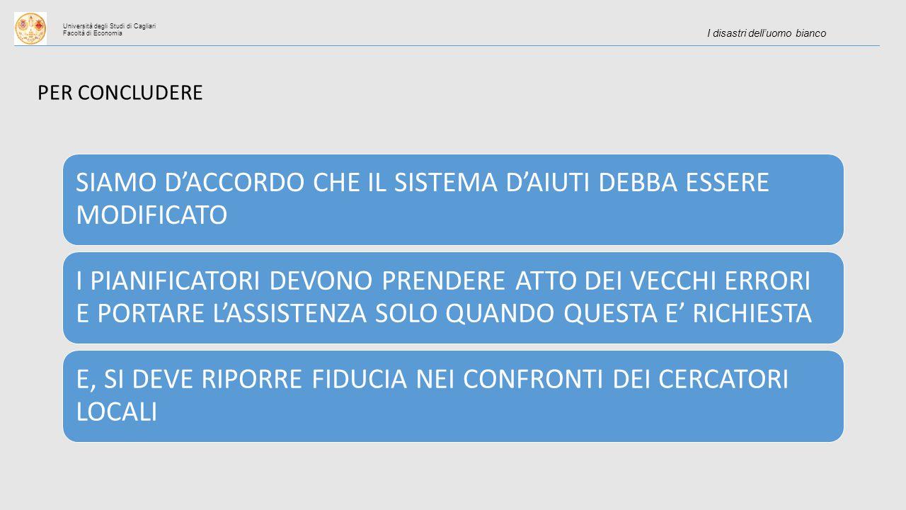 Università degli Studi di Cagliari Facoltà di Economia I disastri dell'uomo bianco PER CONCLUDERE SIAMO D'ACCORDO CHE IL SISTEMA D'AIUTI DEBBA ESSERE MODIFICATO I PIANIFICATORI DEVONO PRENDERE ATTO DEI VECCHI ERRORI E PORTARE L'ASSISTENZA SOLO QUANDO QUESTA E' RICHIESTA E, SI DEVE RIPORRE FIDUCIA NEI CONFRONTI DEI CERCATORI LOCALI