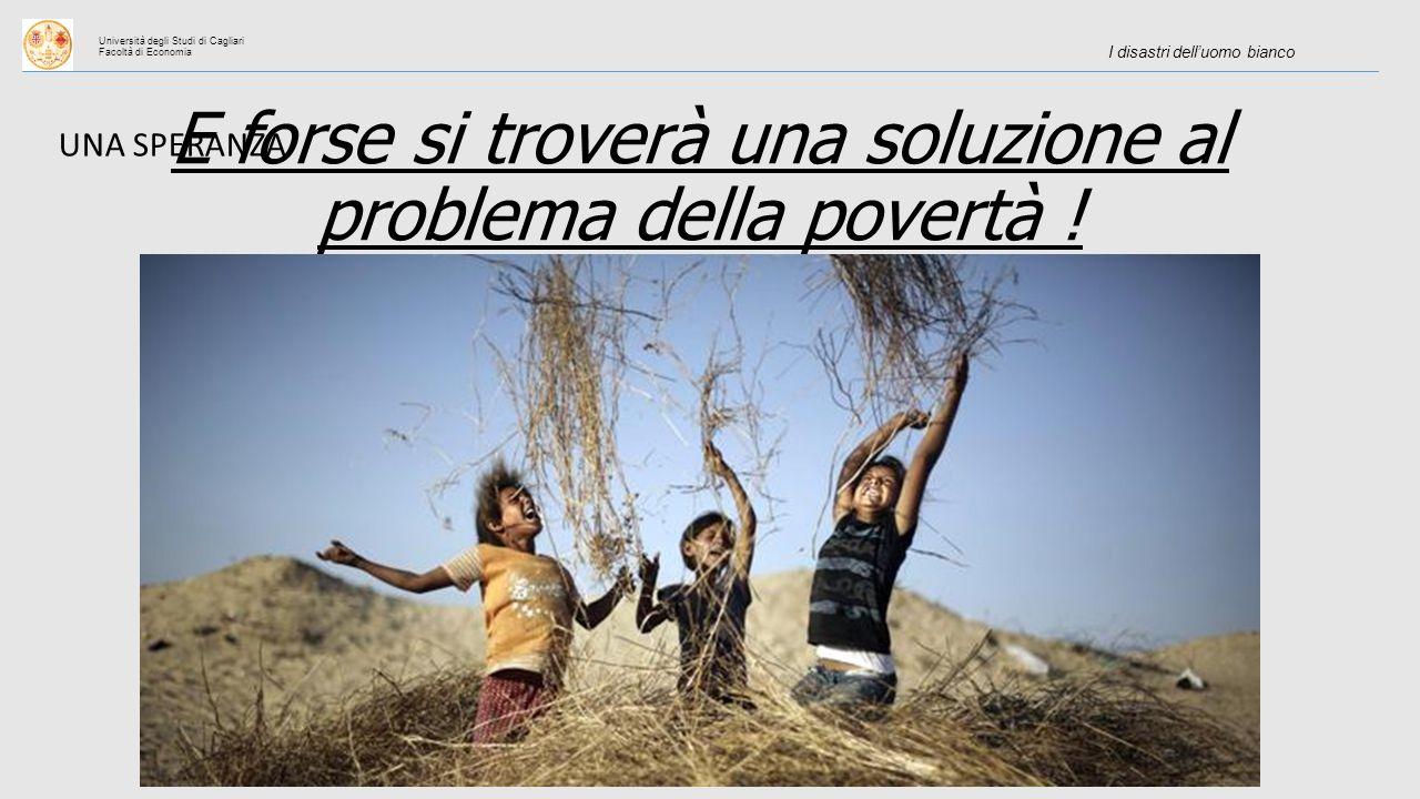 Università degli Studi di Cagliari Facoltà di Economia I disastri dell'uomo bianco UNA SPERANZA E forse si troverà una soluzione al problema della povertà !