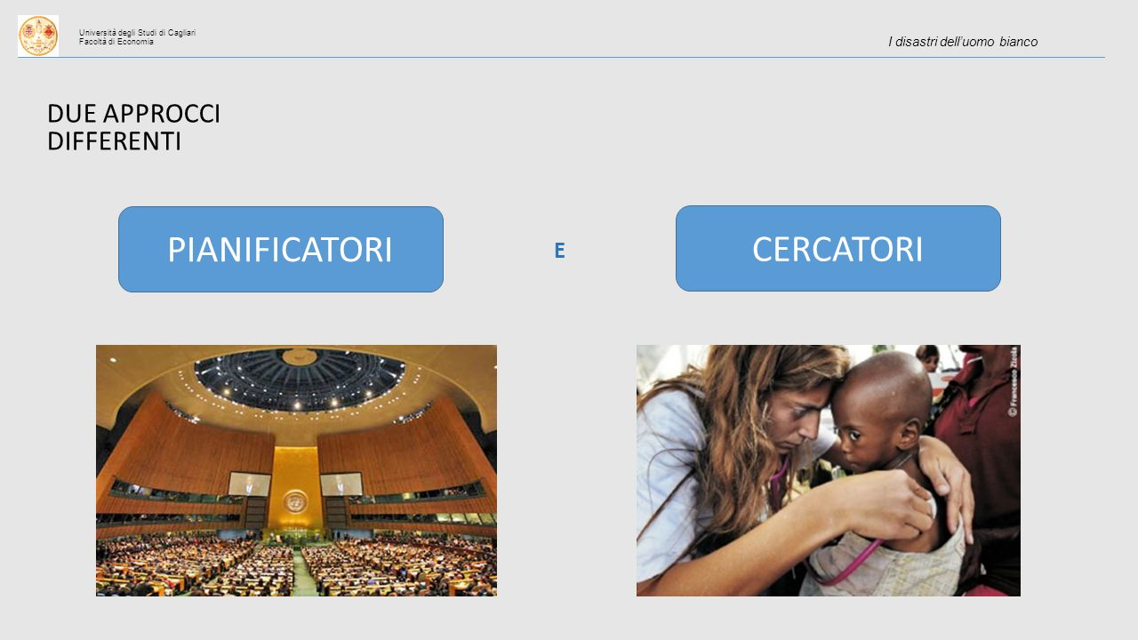 Università degli Studi di Cagliari Facoltà di Economia I disastri dell'uomo bianco DUE APPROCCI DIFFERENTI PIANIFICATORI CERCATORI E