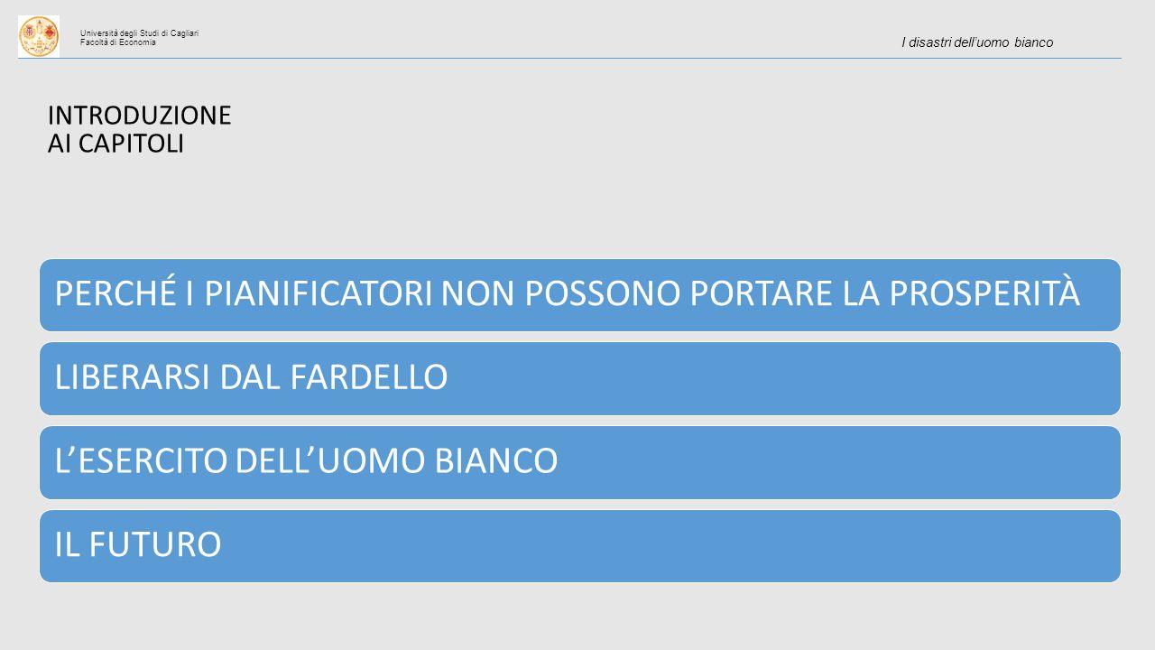 Università degli Studi di Cagliari Facoltà di Economia I disastri dell'uomo bianco INTRODUZIONE AI CAPITOLI PERCHÉ I PIANIFICATORI NON POSSONO PORTARE LA PROSPERITÀLIBERARSI DAL FARDELLOL'ESERCITO DELL'UOMO BIANCOIL FUTURO
