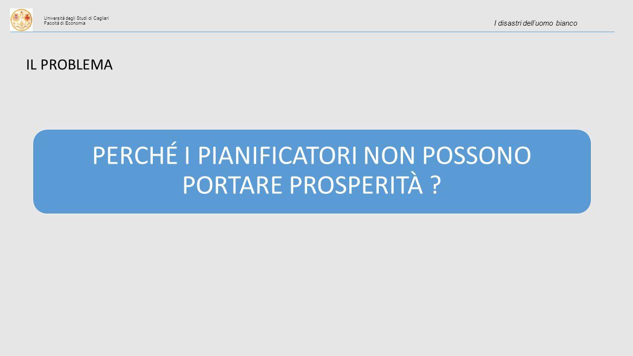 Università degli Studi di Cagliari Facoltà di Economia I disastri dell'uomo bianco IL PROBLEMA PERCHÉ I PIANIFICATORI NON POSSONO PORTARE PROSPERITÀ
