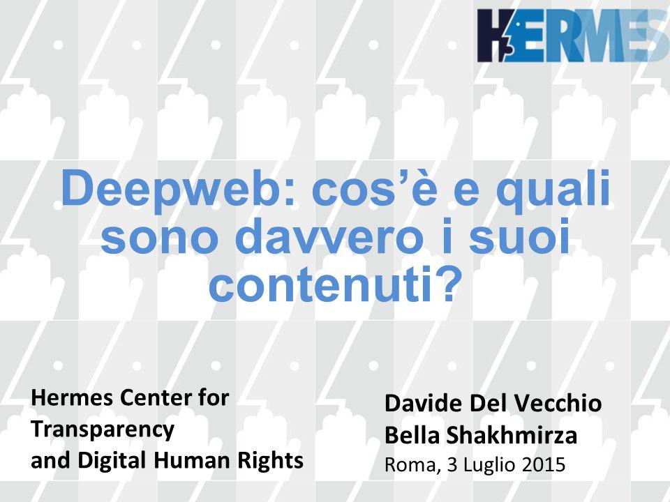 Deepweb: cos'è e quali sono davvero i suoi contenuti? Davide Del Vecchio Bella Shakhmirza Roma, 3 Luglio 2015 Hermes Center for Transparency and Digit