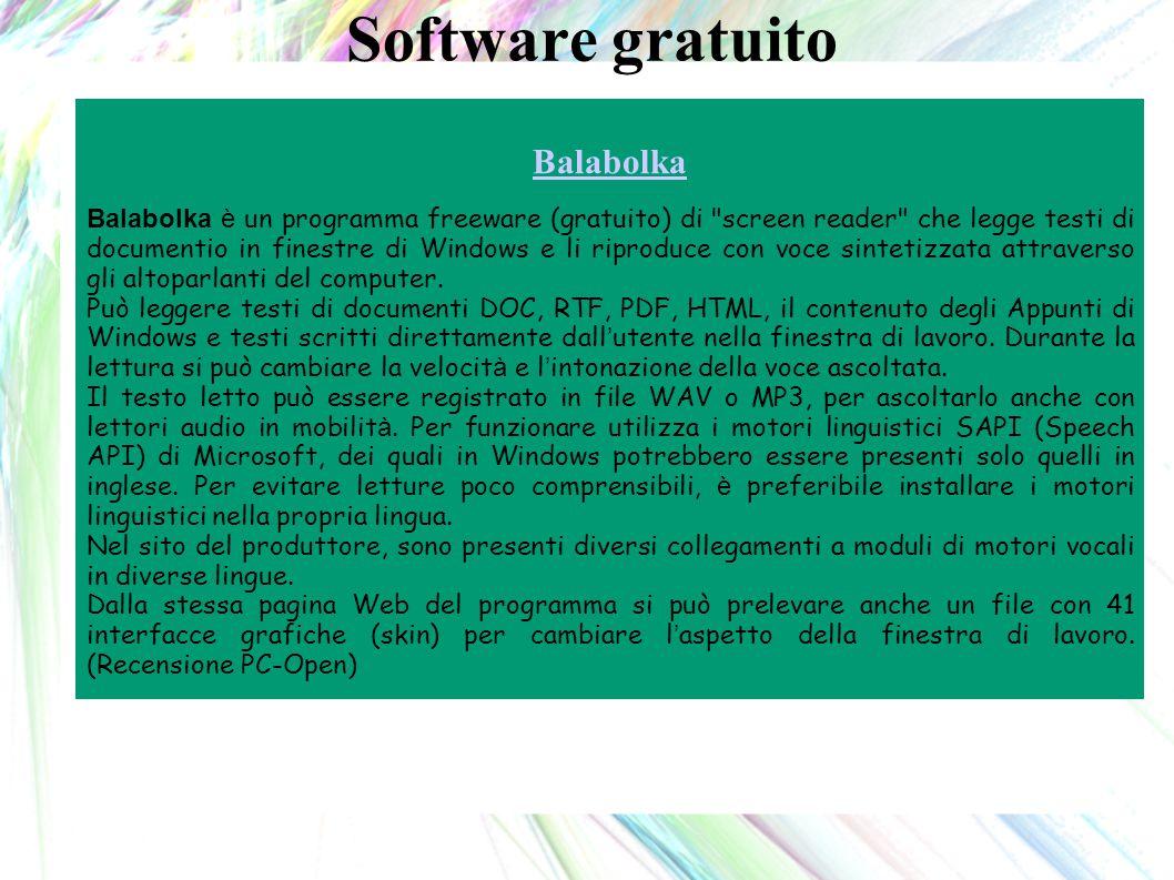 Software gratuito Balabolka Balabolka è un programma freeware (gratuito) di screen reader che legge testi di documentio in finestre di Windows e li riproduce con voce sintetizzata attraverso gli altoparlanti del computer.