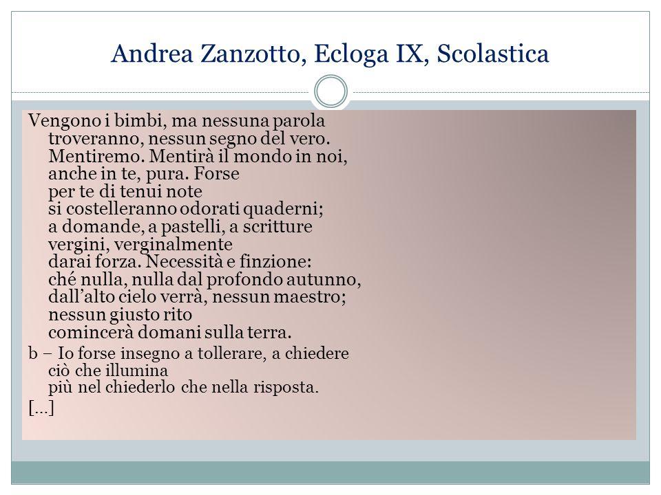 Andrea Zanzotto, Ecloga IX, Scolastica Vengono i bimbi, ma nessuna parola troveranno, nessun segno del vero. Mentiremo. Mentirà il mondo in noi, anche