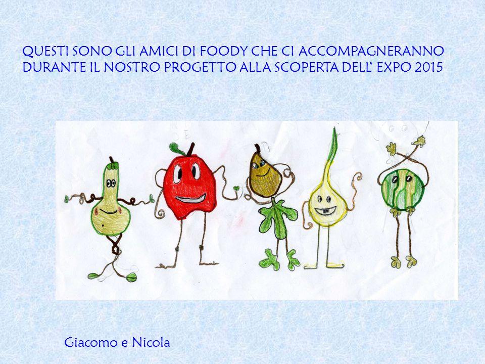 QUESTI SONO GLI AMICI DI FOODY CHE CI ACCOMPAGNERANNO DURANTE IL NOSTRO PROGETTO ALLA SCOPERTA DELL' EXPO 2015 Giacomo e Nicola