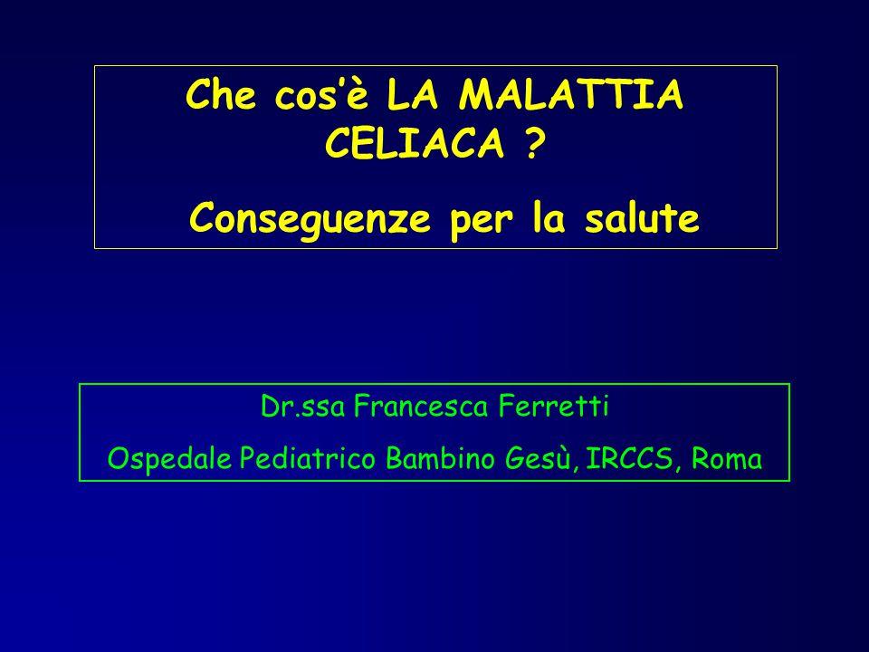 Che cos'è LA MALATTIA CELIACA ? Conseguenze per la salute Dr.ssa Francesca Ferretti Ospedale Pediatrico Bambino Gesù, IRCCS, Roma