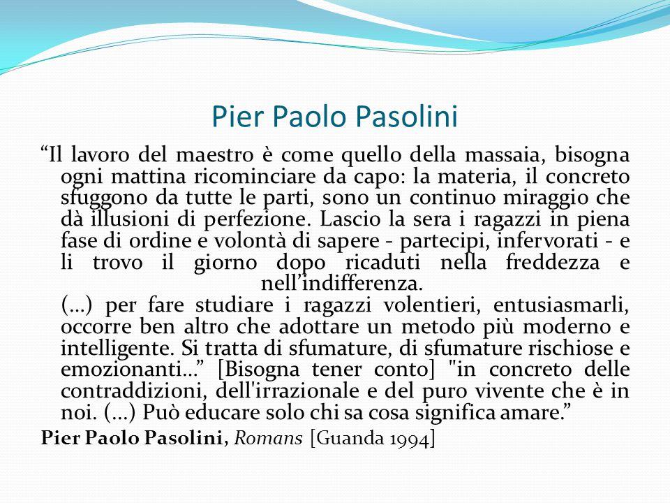 """Pier Paolo Pasolini """"Il lavoro del maestro è come quello della massaia, bisogna ogni mattina ricominciare da capo: la materia, il concreto sfuggono da"""
