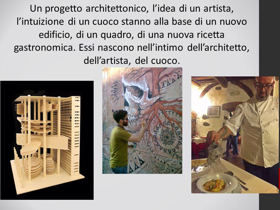 Un progetto architettonico, l'idea di un artista, l'intuizione di un cuoco stanno alla base di un nuovo edificio, di un quadro, di una nuova ricetta g