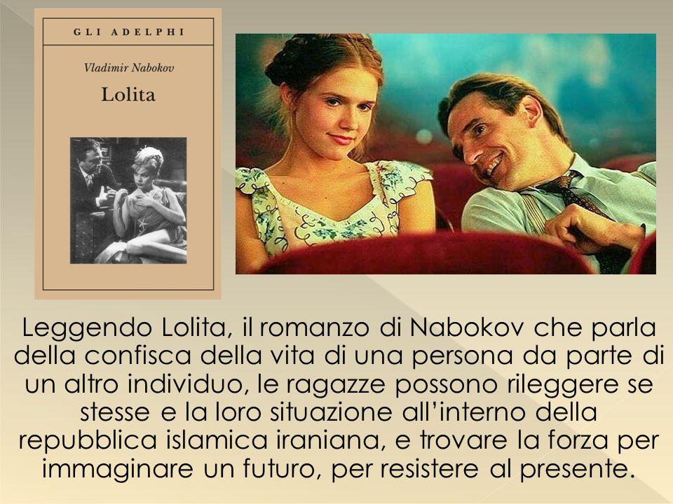 Leggendo Lolita, il romanzo di Nabokov che parla della confisca della vita di una persona da parte di un altro individuo, le ragazze possono rileggere se stesse e la loro situazione all'interno della repubblica islamica iraniana, e trovare la forza per immaginare un futuro, per resistere al presente.