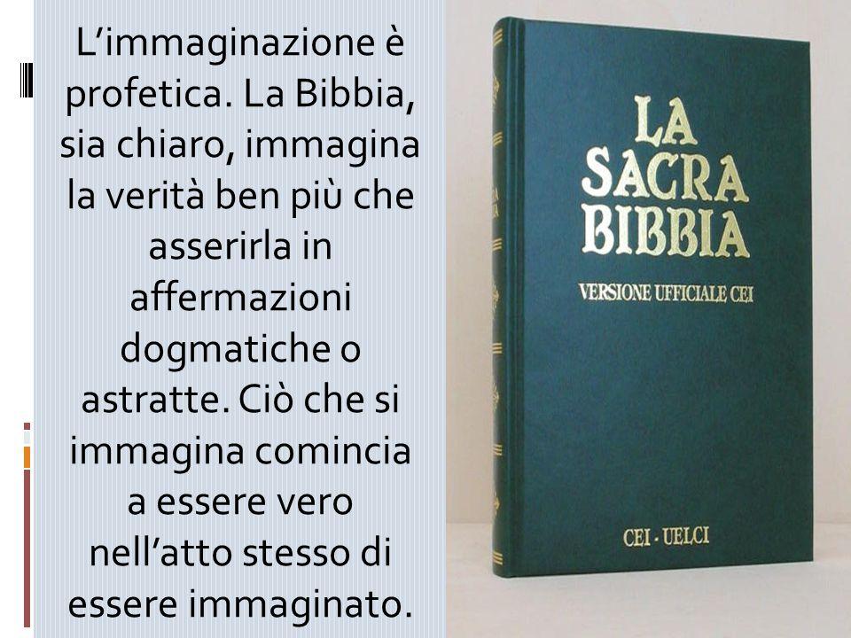 L'immaginazione è profetica. La Bibbia, sia chiaro, immagina la verità ben più che asserirla in affermazioni dogmatiche o astratte. Ciò che si immagi