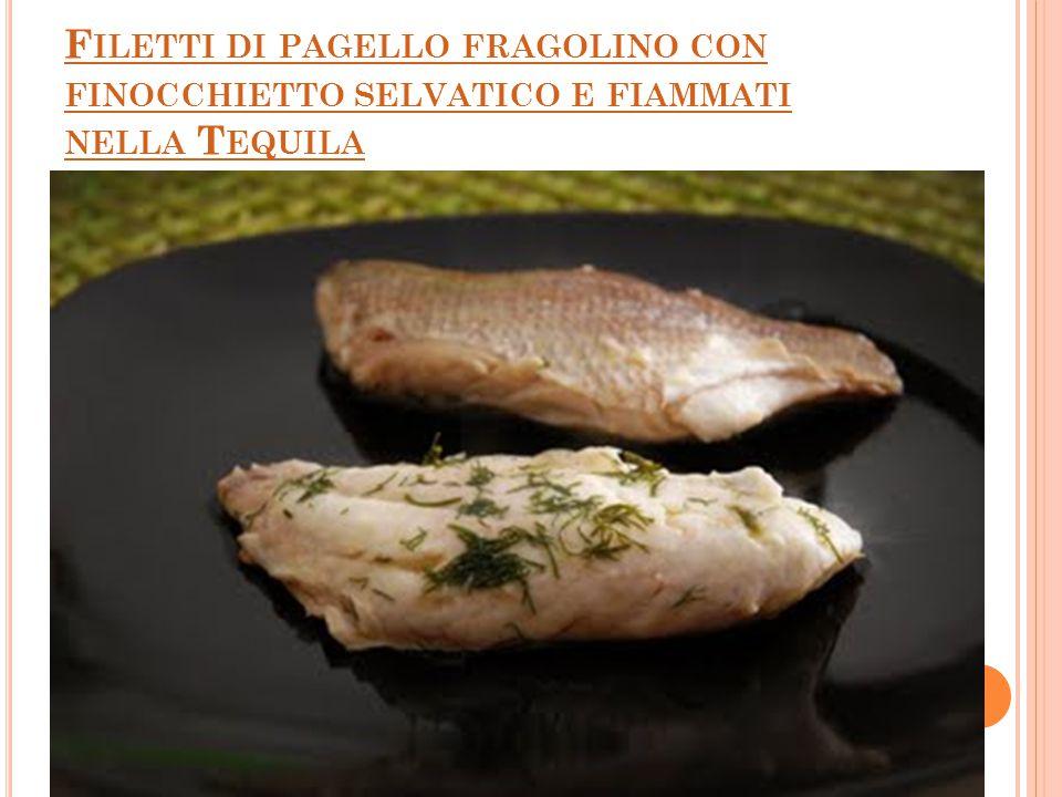 F ILETTI DI PAGELLO FRAGOLINO CON FINOCCHIETTO SELVATICO E FIAMMATI NELLA T EQUILA