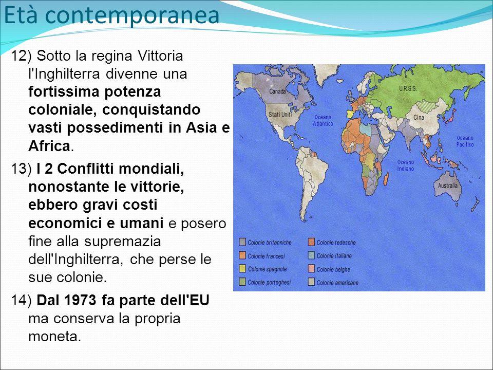 Età contemporanea 12) Sotto la regina Vittoria l Inghilterra divenne una fortissima potenza coloniale, conquistando vasti possedimenti in Asia e Africa.