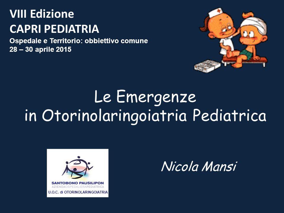 VIII Edizione CAPRI PEDIATRIA Ospedale e Territorio: obbiettivo comune 28 – 30 aprile 2015 Le Emergenze in Otorinolaringoiatria Pediatrica Nicola Mans