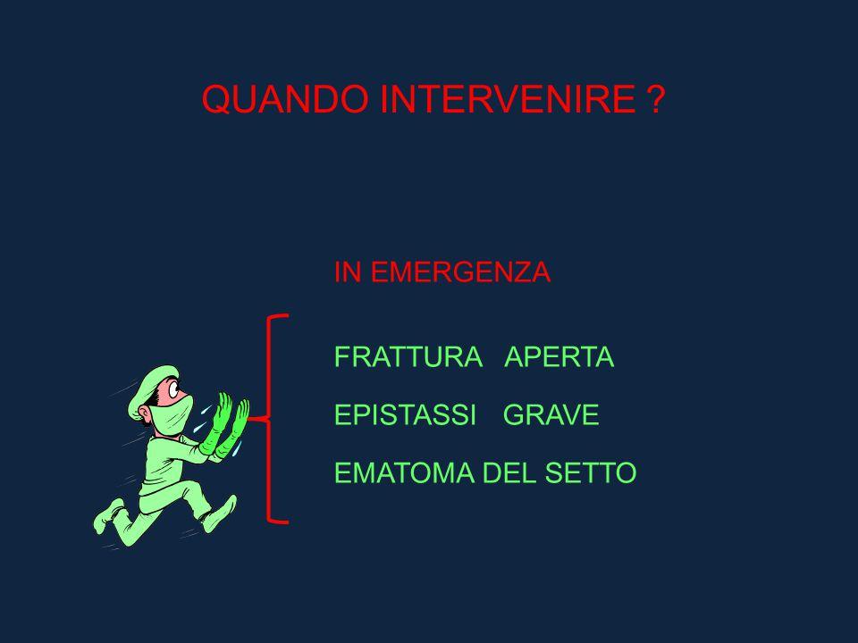 QUANDO INTERVENIRE ? IN EMERGENZA FRATTURA APERTA EPISTASSI GRAVE EMATOMA DEL SETTO