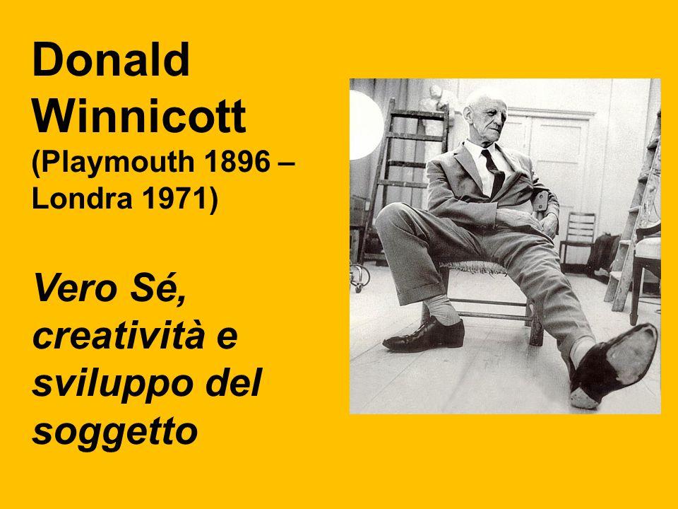 Donald Winnicott (Playmouth 1896 – Londra 1971) Vero Sé, creatività e sviluppo del soggetto