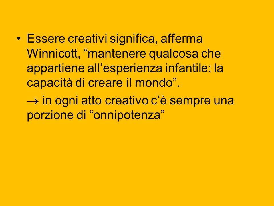 Essere creativi significa, afferma Winnicott, mantenere qualcosa che appartiene all'esperienza infantile: la capacità di creare il mondo .