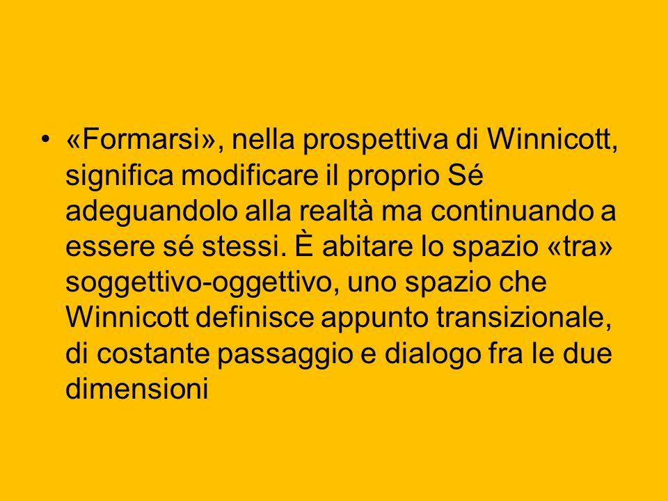 «Formarsi», nella prospettiva di Winnicott, significa modificare il proprio Sé adeguandolo alla realtà ma continuando a essere sé stessi.