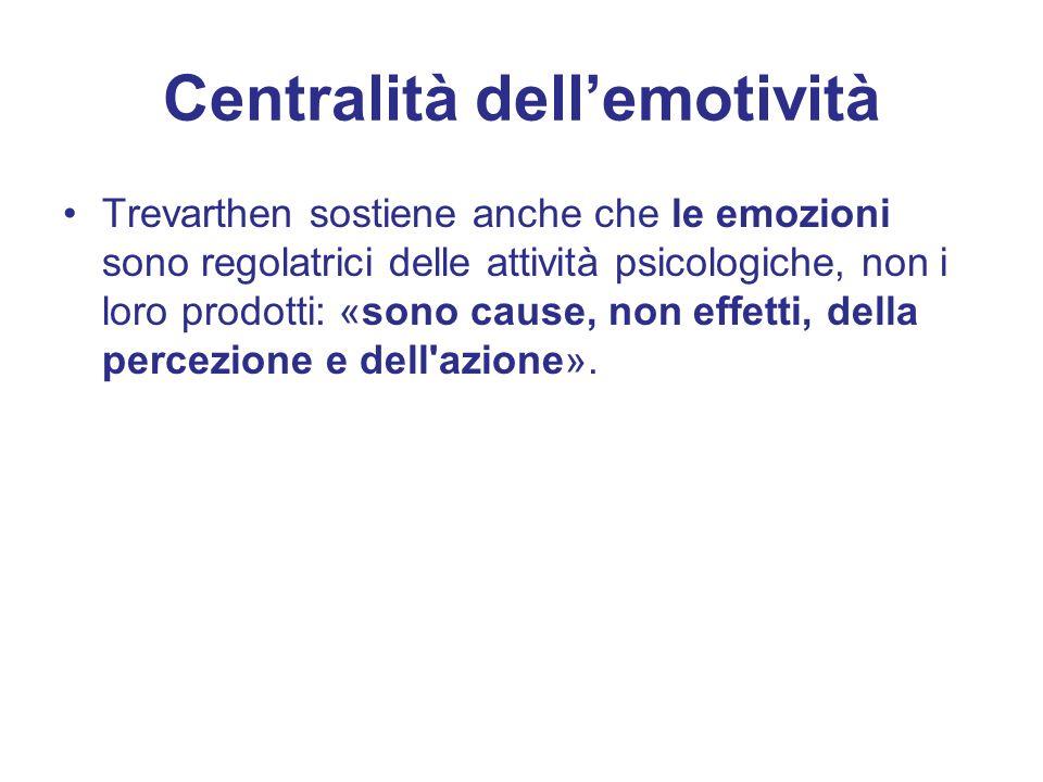 Centralità dell'emotività Trevarthen sostiene anche che le emozioni sono regolatrici delle attività psicologiche, non i loro prodotti: «sono cause, non effetti, della percezione e dell azione».