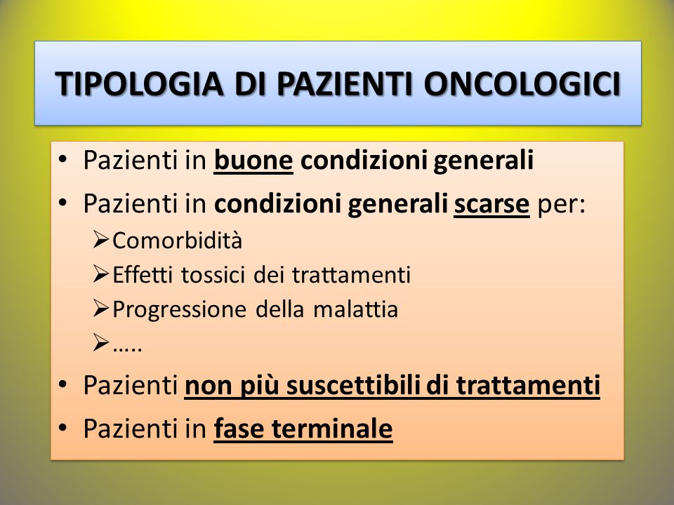 TIPOLOGIA DI PAZIENTI ONCOLOGICI Pazienti in buone condizioni generali Pazienti in condizioni generali scarse per:  Comorbidità  Effetti tossici dei