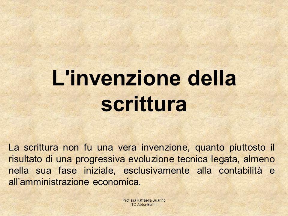 Prof.ssa Raffaella Guarino ITC Abba-Ballini L'invenzione della scrittura La scrittura non fu una vera invenzione, quanto piuttosto il risultato di una